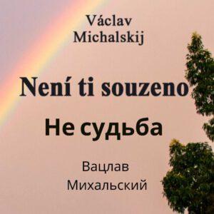 Václav Michalskij, Není Ti souzeno